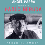 Sólo el amor. Ángel Parra canta a Pablo Neruda